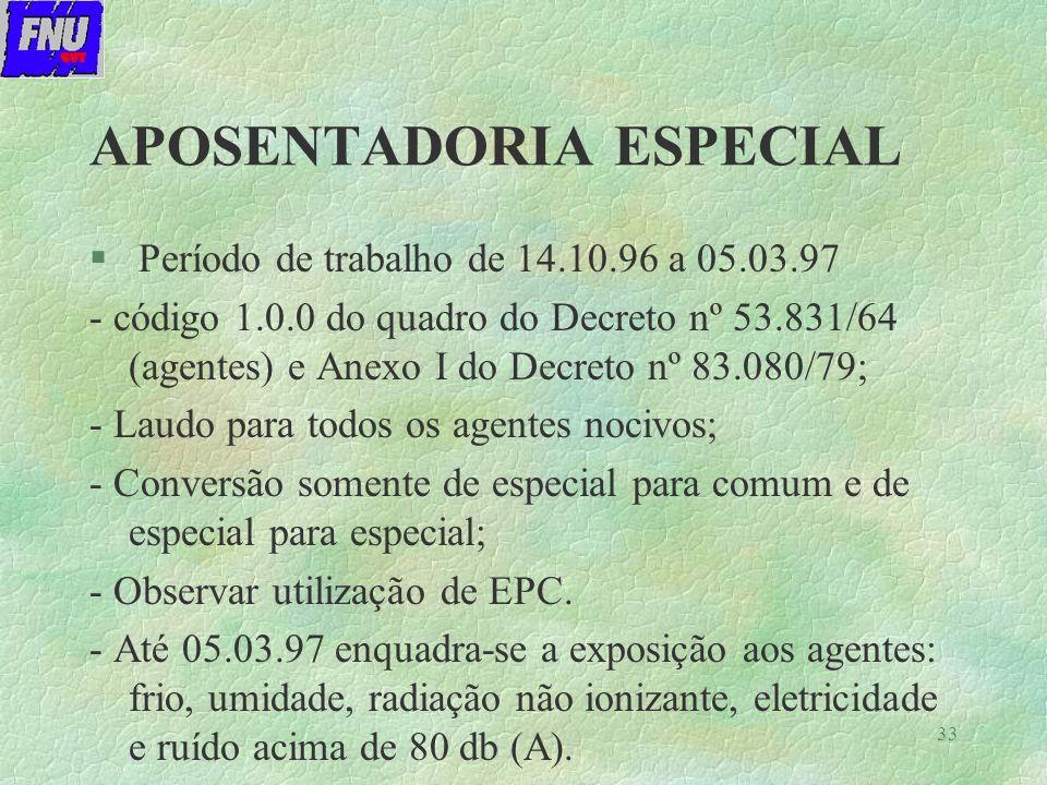 33 APOSENTADORIA ESPECIAL § Período de trabalho de 14.10.96 a 05.03.97 - código 1.0.0 do quadro do Decreto nº 53.831/64 (agentes) e Anexo I do Decreto nº 83.080/79; - Laudo para todos os agentes nocivos; - Conversão somente de especial para comum e de especial para especial; - Observar utilização de EPC.