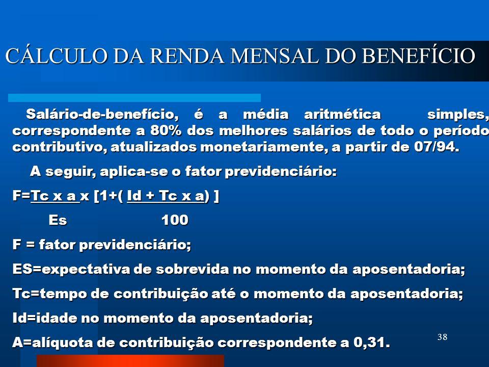 38 CÁLCULO DA RENDA MENSAL DO BENEFÍCIO Salário-de-benefício, é a média aritmética simples, correspondente a 80% dos melhores salários de todo o período contributivo, atualizados monetariamente, a partir de 07/94.