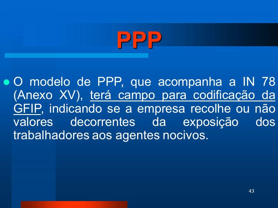 43 PPP O modelo de PPP, que acompanha a IN 78 (Anexo XV), terá campo para codificação da GFIP, indicando se a empresa recolhe ou não valores decorrentes da exposição dos trabalhadores aos agentes nocivos.