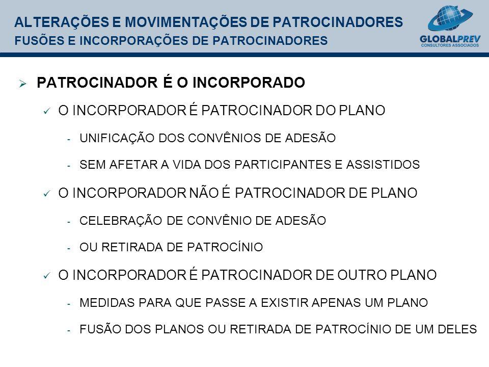 ALTERAÇÕES E MOVIMENTAÇÕES DE PATROCINADORES FUSÕES E INCORPORAÇÕES DE PATROCINADORES PATROCINADOR É O INCORPORADO O INCORPORADOR É PATROCINADOR DO PLANO - UNIFICAÇÃO DOS CONVÊNIOS DE ADESÃO - SEM AFETAR A VIDA DOS PARTICIPANTES E ASSISTIDOS O INCORPORADOR NÃO É PATROCINADOR DE PLANO - CELEBRAÇÃO DE CONVÊNIO DE ADESÃO - OU RETIRADA DE PATROCÍNIO O INCORPORADOR É PATROCINADOR DE OUTRO PLANO - MEDIDAS PARA QUE PASSE A EXISTIR APENAS UM PLANO - FUSÃO DOS PLANOS OU RETIRADA DE PATROCÍNIO DE UM DELES