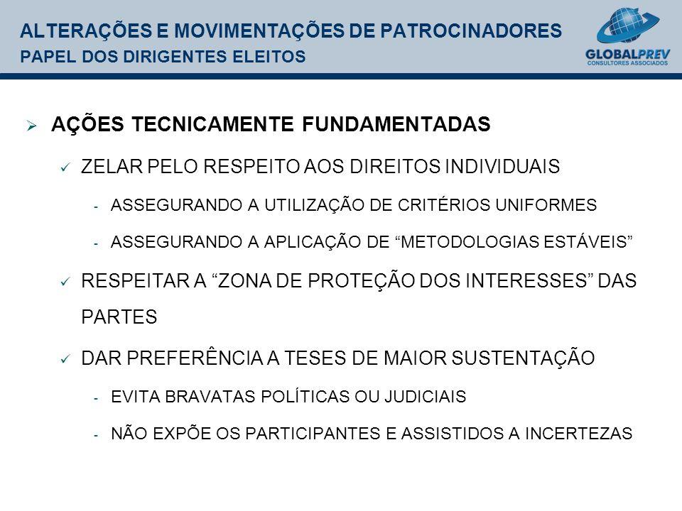 ALTERAÇÕES E MOVIMENTAÇÕES DE PATROCINADORES PAPEL DOS DIRIGENTES ELEITOS AÇÕES TECNICAMENTE FUNDAMENTADAS ZELAR PELO RESPEITO AOS DIREITOS INDIVIDUAIS - ASSEGURANDO A UTILIZAÇÃO DE CRITÉRIOS UNIFORMES - ASSEGURANDO A APLICAÇÃO DE METODOLOGIAS ESTÁVEIS RESPEITAR A ZONA DE PROTEÇÃO DOS INTERESSES DAS PARTES DAR PREFERÊNCIA A TESES DE MAIOR SUSTENTAÇÃO - EVITA BRAVATAS POLÍTICAS OU JUDICIAIS - NÃO EXPÕE OS PARTICIPANTES E ASSISTIDOS A INCERTEZAS