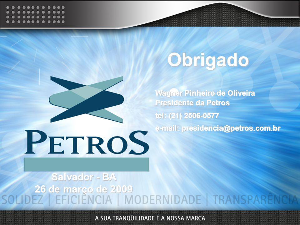 Wagner Pinheiro de Oliveira Presidente da Petros tel: (21) 2506-0577 e-mail: presidencia@petros.com.br Obrigado Salvador - BA 26 de março de 2009