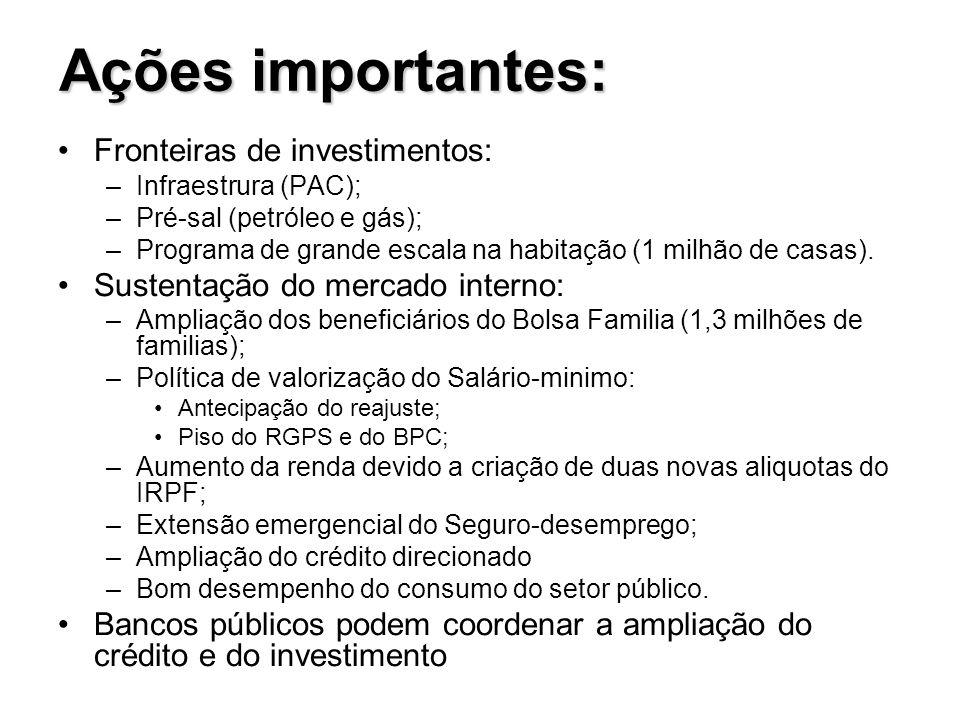 Ações importantes: Fronteiras de investimentos: –Infraestrura (PAC); –Pré-sal (petróleo e gás); –Programa de grande escala na habitação (1 milhão de casas).