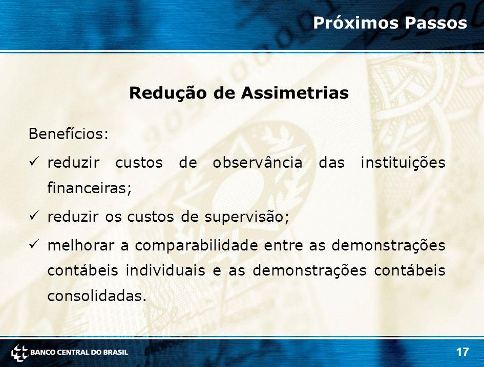 17 Benefícios: reduzir custos de observância das instituições financeiras; reduzir os custos de supervisão; melhorar a comparabilidade entre as demons