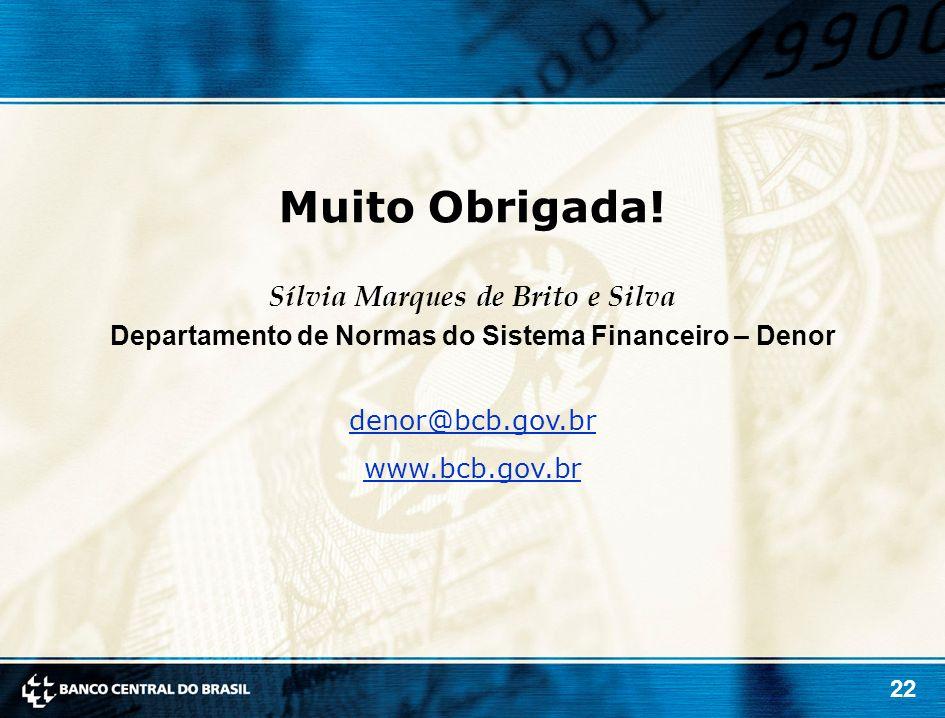 22 Muito Obrigada! Sílvia Marques de Brito e Silva Departamento de Normas do Sistema Financeiro – Denor denor@bcb.gov.br www.bcb.gov.br