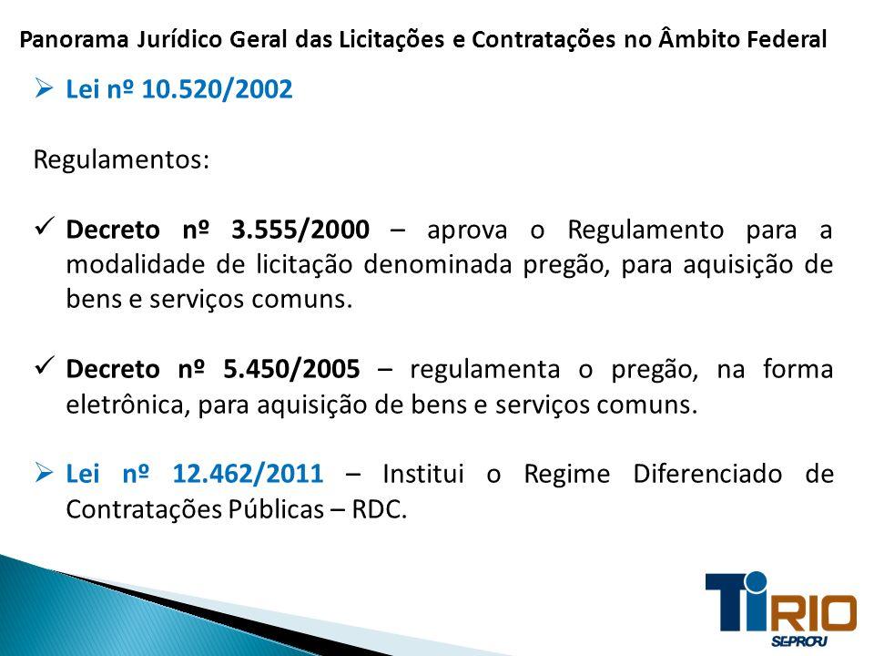 Panorama Jurídico Geral das Licitações e Contratações no Âmbito Federal Lei nº 10.520/2002 Regulamentos: Decreto nº 3.555/2000 – aprova o Regulamento