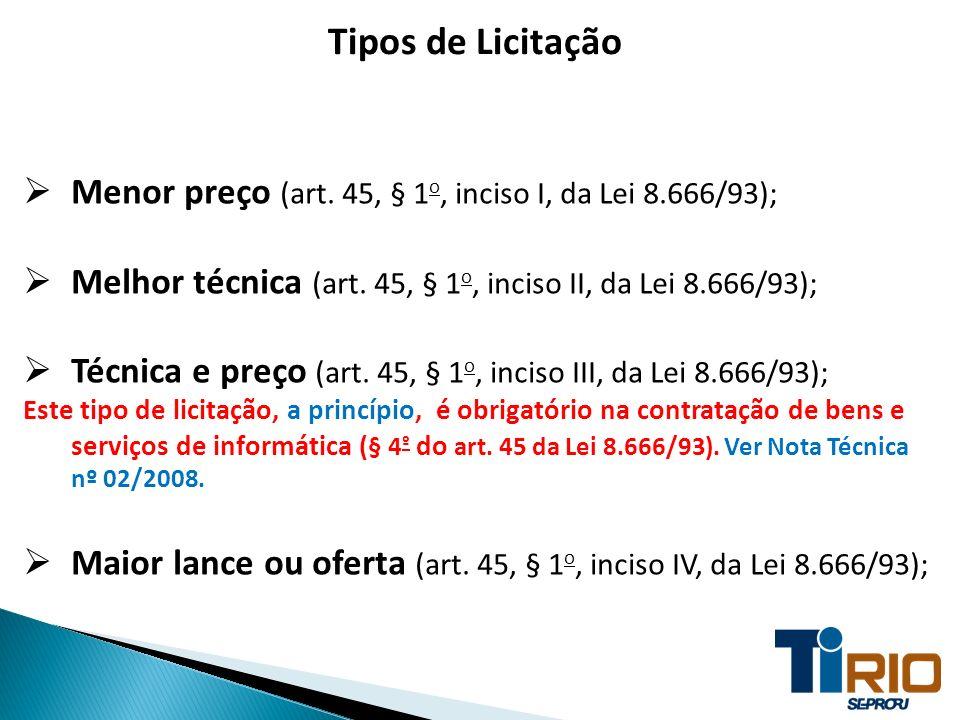Tipos de Licitação Menor preço (art. 45, § 1 o, inciso I, da Lei 8.666/93); Melhor técnica (art. 45, § 1 o, inciso II, da Lei 8.666/93); Técnica e pre