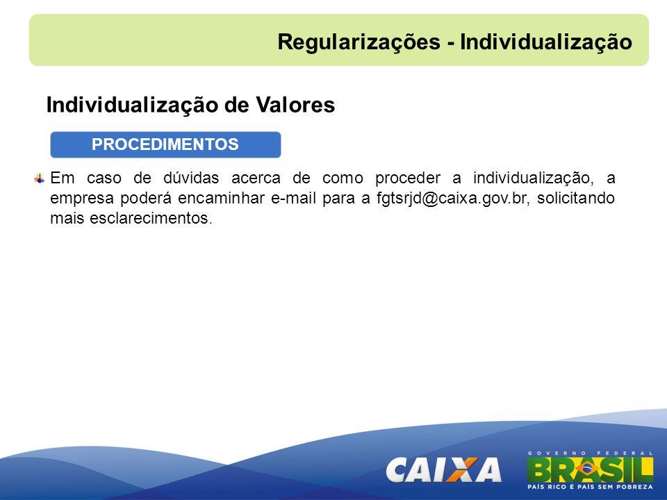 Individualização de Valores Em caso de dúvidas acerca de como proceder a individualização, a empresa poderá encaminhar e-mail para a fgtsrjd@caixa.gov