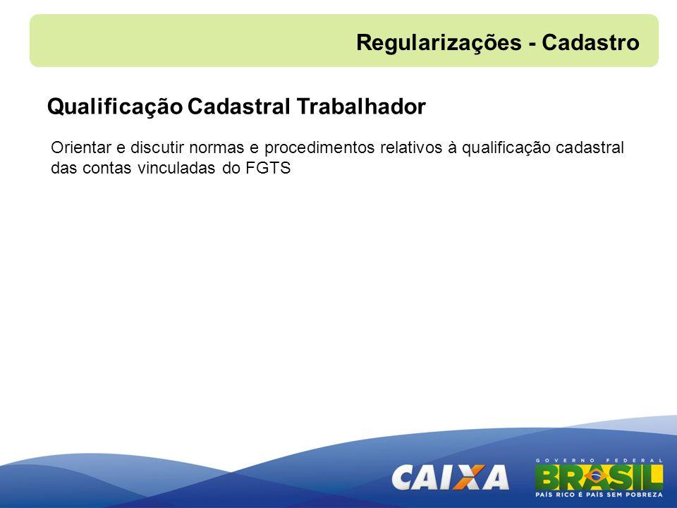 Orientar e discutir normas e procedimentos relativos à qualificação cadastral das contas vinculadas do FGTS Regularizações - Cadastro Qualificação Cad