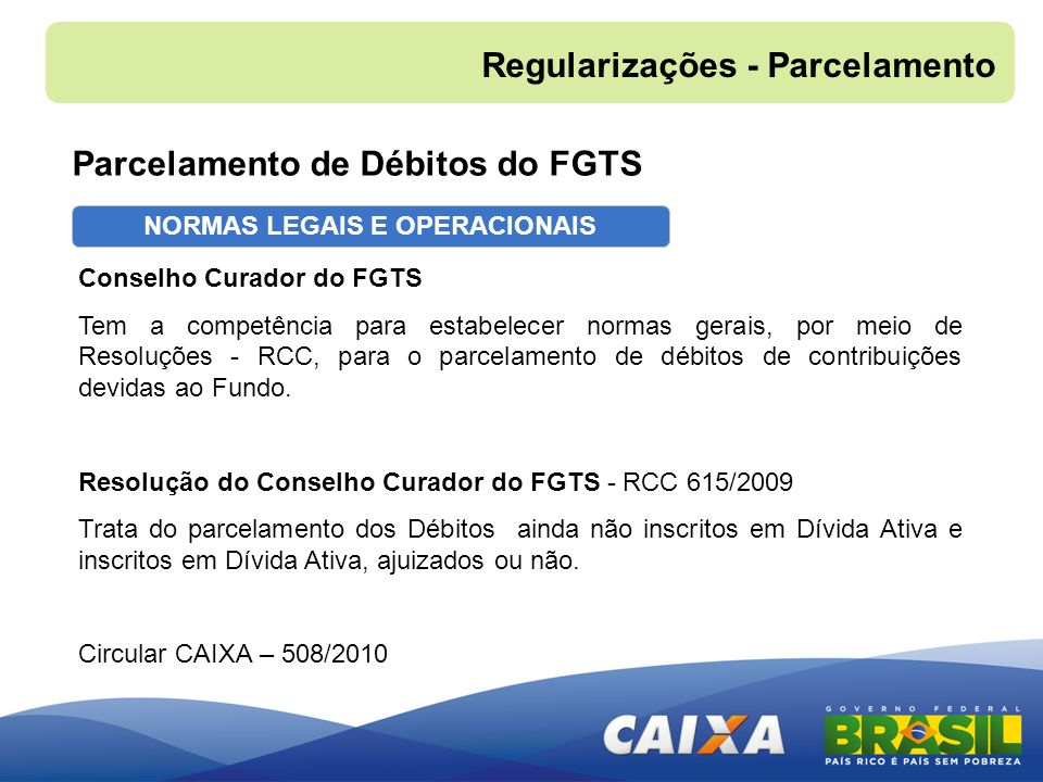 NORMAS LEGAIS E OPERACIONAIS Parcelamento de Débitos do FGTS Regularizações - Parcelamento Conselho Curador do FGTS Tem a competência para estabelecer