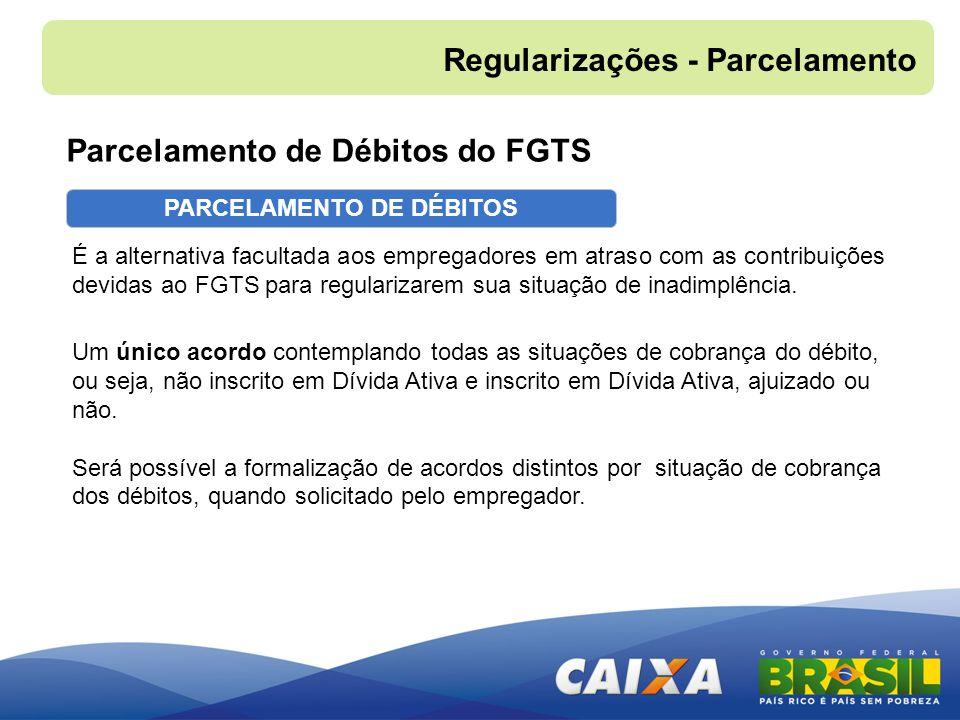 PARCELAMENTO DE DÉBITOS É a alternativa facultada aos empregadores em atraso com as contribuições devidas ao FGTS para regularizarem sua situação de i