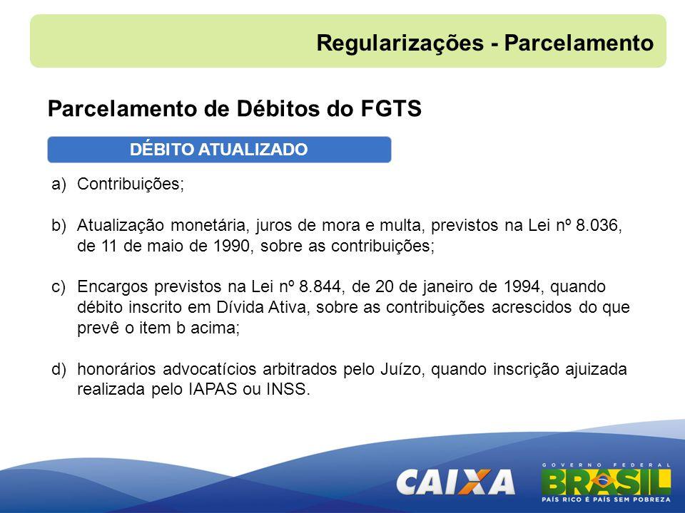 DÉBITO ATUALIZADO Parcelamento de Débitos do FGTS a)Contribuições; b)Atualização monetária, juros de mora e multa, previstos na Lei nº 8.036, de 11 de