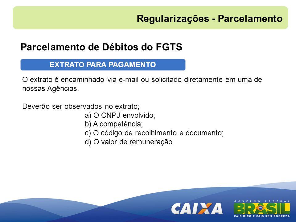 EXTRATO PARA PAGAMENTO Parcelamento de Débitos do FGTS Regularizações - Parcelamento O extrato é encaminhado via e-mail ou solicitado diretamente em u