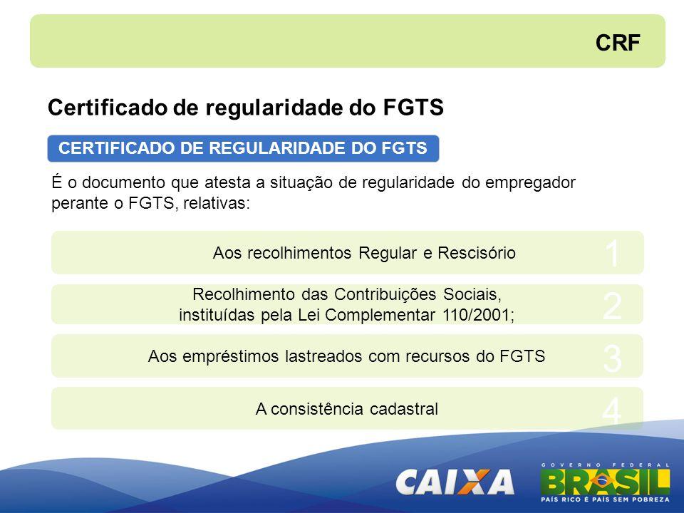CERTIFICADO DE REGULARIDADE DO FGTS É o documento que atesta a situação de regularidade do empregador perante o FGTS, relativas: Aos recolhimentos Reg
