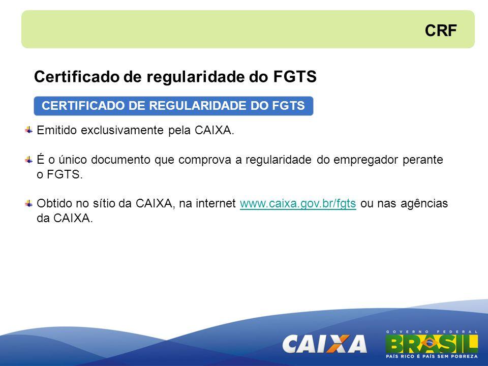 CERTIFICADO DE REGULARIDADE DO FGTS Emitido exclusivamente pela CAIXA. É o único documento que comprova a regularidade do empregador perante o FGTS. O