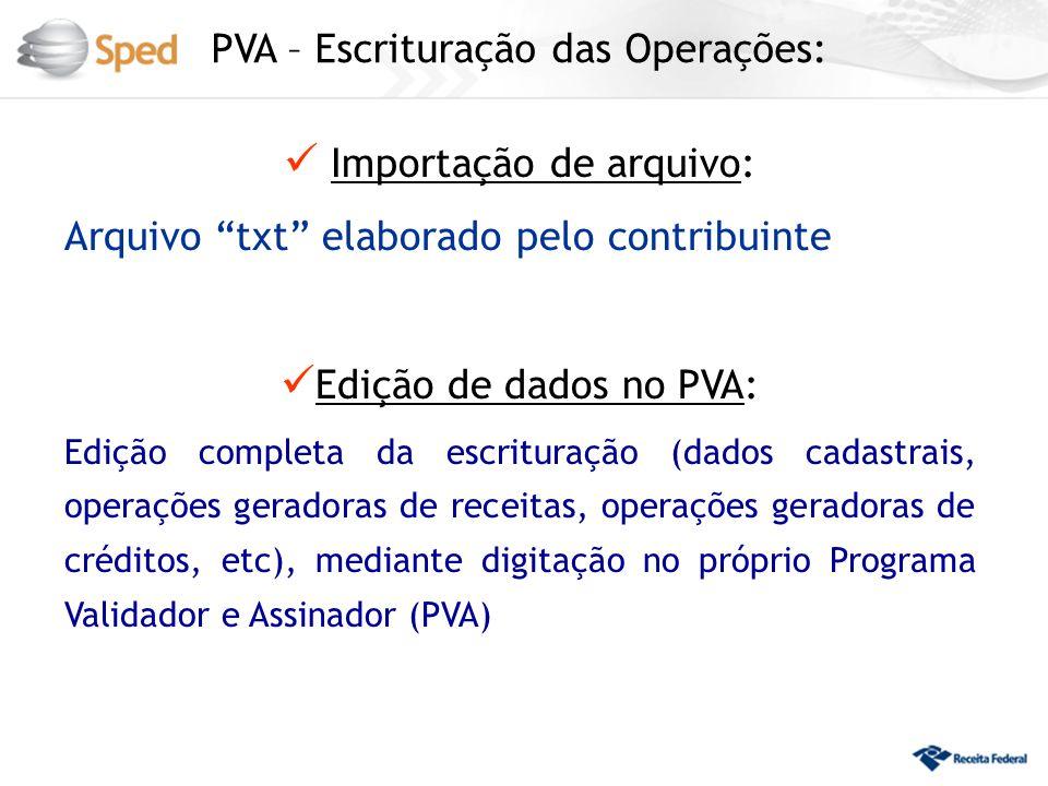 PVA – Escrituração das Operações: Importação de arquivo: Arquivo txt elaborado pelo contribuinte Edição de dados no PVA: Edição completa da escrituração (dados cadastrais, operações geradoras de receitas, operações geradoras de créditos, etc), mediante digitação no próprio Programa Validador e Assinador (PVA)