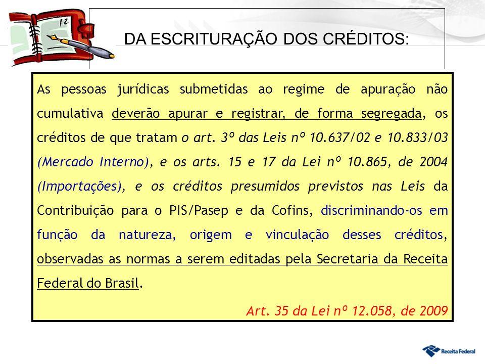 DA ESCRITURAÇÃO DOS CRÉDITOS: As pessoas jurídicas submetidas ao regime de apuração não cumulativa deverão apurar e registrar, de forma segregada, os créditos de que tratam o art.