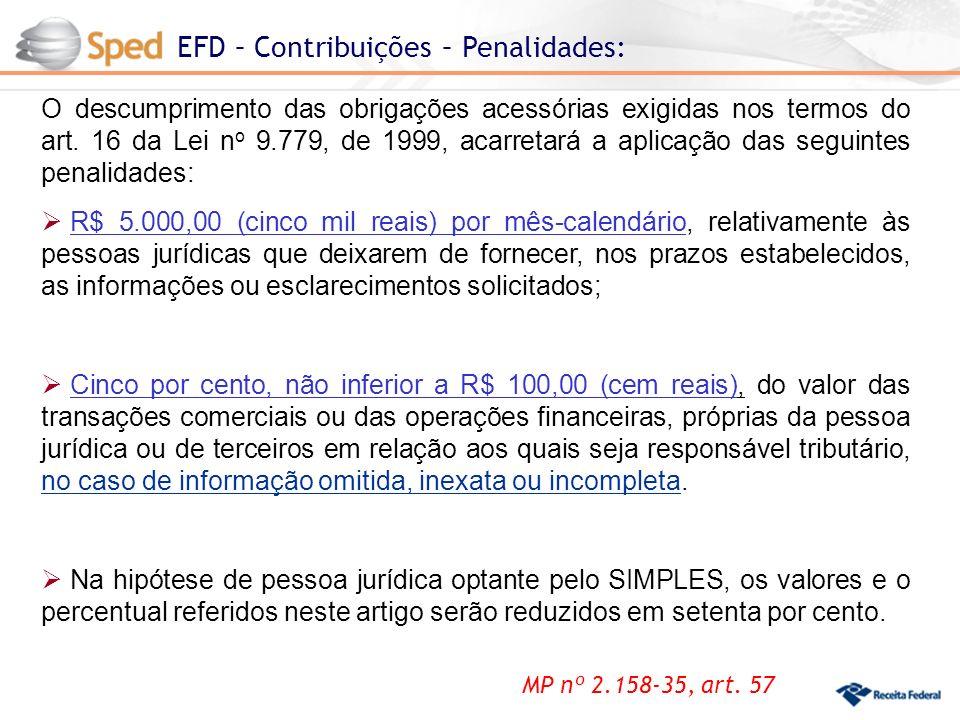 EFD – Contribuições – Penalidades: MP nº 2.158-35, art. 57 O descumprimento das obrigações acessórias exigidas nos termos do art. 16 da Lei n o 9.779,