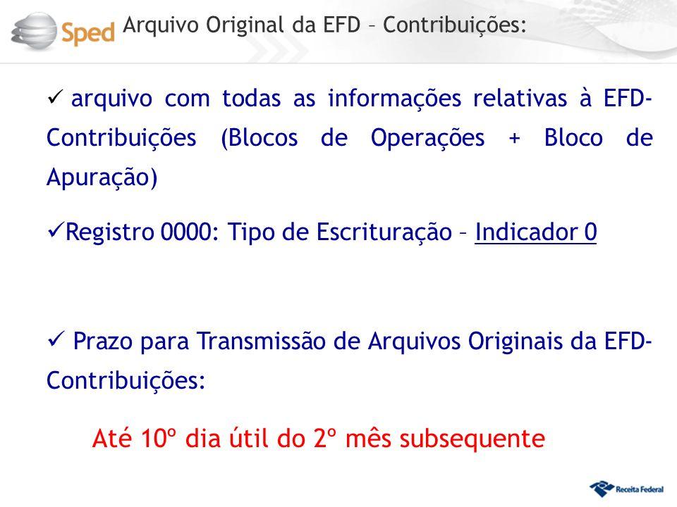 Arquivo Original da EFD – Contribuições: arquivo com todas as informações relativas à EFD- Contribuições (Blocos de Operações + Bloco de Apuração) Registro 0000: Tipo de Escrituração – Indicador 0 Prazo para Transmissão de Arquivos Originais da EFD- Contribuições: Até 10º dia útil do 2º mês subsequente