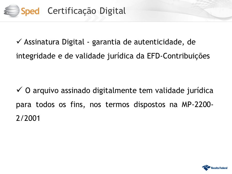 Certificação Digital Assinatura Digital - garantia de autenticidade, de integridade e de validade jurídica da EFD-Contribuições O arquivo assinado digitalmente tem validade jurídica para todos os fins, nos termos dispostos na MP-2200- 2/2001