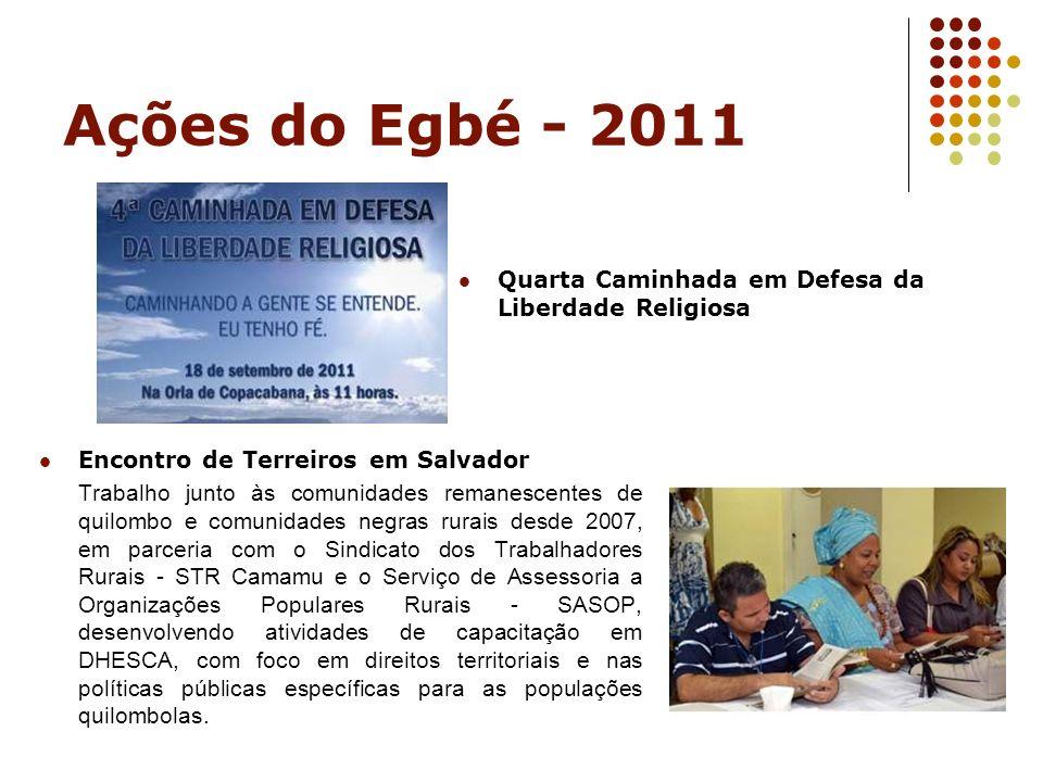Ações do Egbé - 2011 Quarta Caminhada em Defesa da Liberdade Religiosa Encontro de Terreiros em Salvador Trabalho junto às comunidades remanescentes d
