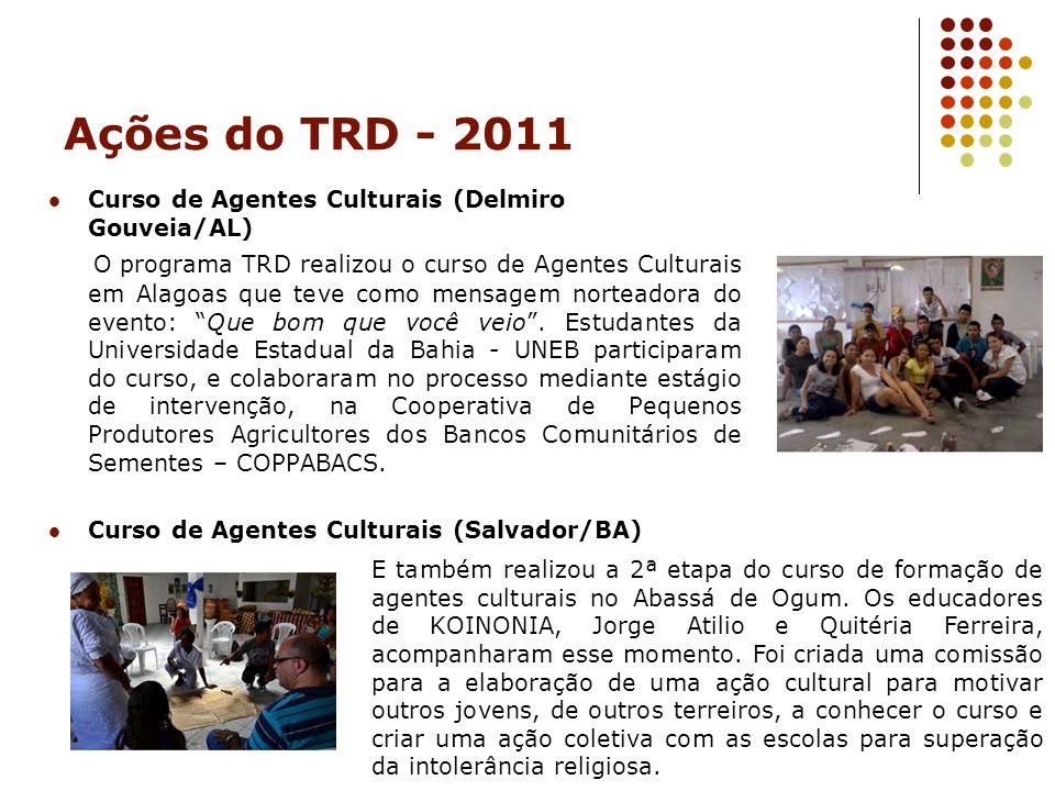 Ações do TRD - 2011 Curso de Agentes Culturais (Delmiro Gouveia/AL) O programa TRD realizou o curso de Agentes Culturais em Alagoas que teve como mens
