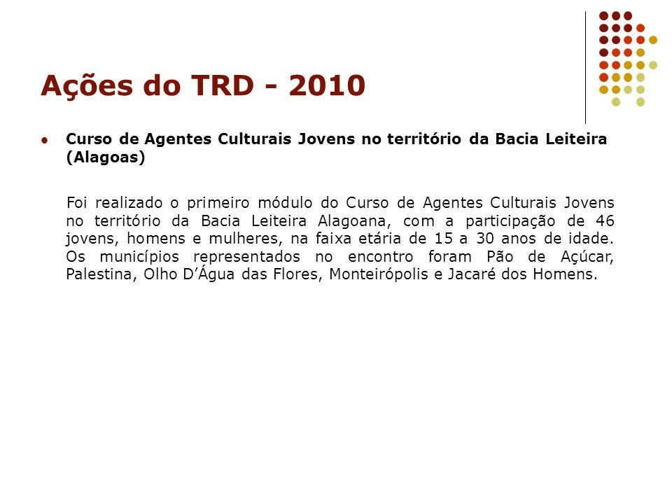 Ações do TRD - 2010 Curso de Agentes Culturais Jovens no território da Bacia Leiteira (Alagoas) Foi realizado o primeiro módulo do Curso de Agentes Cu