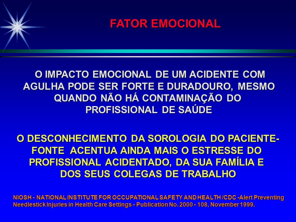 O IMPACTO EMOCIONAL DE UM ACIDENTE COM O IMPACTO EMOCIONAL DE UM ACIDENTE COM AGULHA PODE SER FORTE E DURADOURO, MESMO QUANDO NÃO HÁ CONTAMINAÇÃO DO PROFISSIONAL DE SAÚDE O DESCONHECIMENTO DA SOROLOGIA DO PACIENTE- FONTE ACENTUA AINDA MAIS O ESTRESSE DO PROFISSIONAL ACIDENTADO, DA SUA FAMÍLIA E DOS SEUS COLEGAS DE TRABALHO FATOR EMOCIONAL NIOSH - NATIONAL INSTITUTE FOR OCCUPATIONAL SAFETY AND HEALTH /CDC -Alert Preventing Needlestick Injuries in Health Care Settings - Publication No.