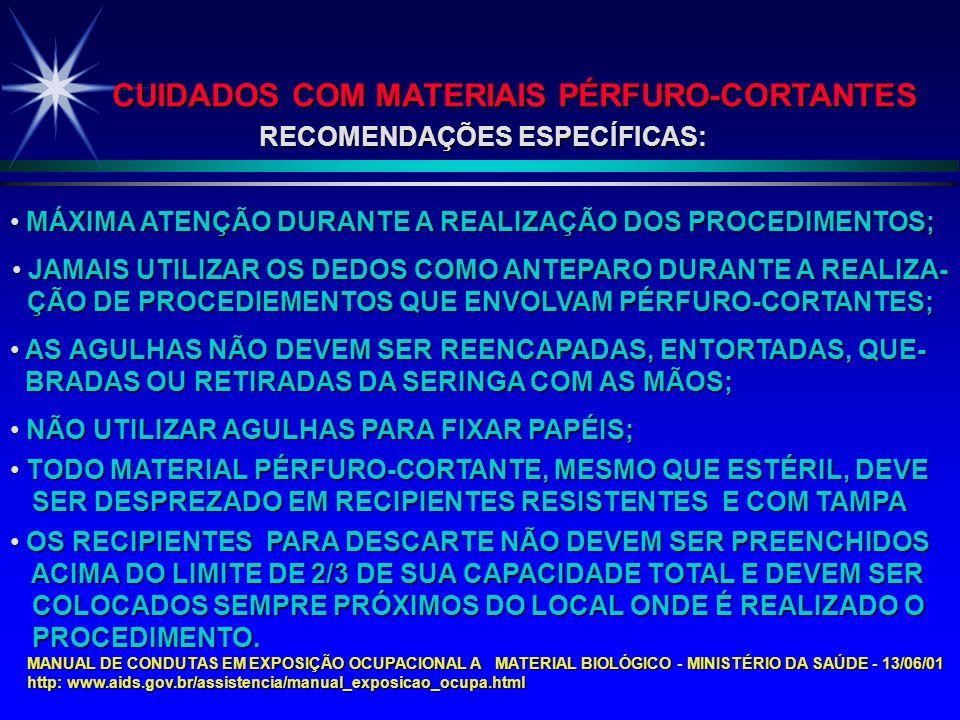 CUIDADOS COM MATERIAIS PÉRFURO-CORTANTES RECOMENDAÇÕES ESPECÍFICAS: MÁXIMA ATENÇÃO DURANTE A REALIZAÇÃO DOS PROCEDIMENTOS; MÁXIMA ATENÇÃO DURANTE A REALIZAÇÃO DOS PROCEDIMENTOS; JAMAIS UTILIZAR OS DEDOS COMO ANTEPARO DURANTE A REALIZA- JAMAIS UTILIZAR OS DEDOS COMO ANTEPARO DURANTE A REALIZA- ÇÃO DE PROCEDIEMENTOS QUE ENVOLVAM PÉRFURO-CORTANTES; ÇÃO DE PROCEDIEMENTOS QUE ENVOLVAM PÉRFURO-CORTANTES; AS AGULHAS NÃO DEVEM SER REENCAPADAS, ENTORTADAS, QUE- AS AGULHAS NÃO DEVEM SER REENCAPADAS, ENTORTADAS, QUE- BRADAS OU RETIRADAS DA SERINGA COM AS MÃOS; BRADAS OU RETIRADAS DA SERINGA COM AS MÃOS; NÃO UTILIZAR AGULHAS PARA FIXAR PAPÉIS; NÃO UTILIZAR AGULHAS PARA FIXAR PAPÉIS; TODO MATERIAL PÉRFURO-CORTANTE, MESMO QUE ESTÉRIL, DEVE TODO MATERIAL PÉRFURO-CORTANTE, MESMO QUE ESTÉRIL, DEVE SER DESPREZADO EM RECIPIENTES RESISTENTES E COM TAMPA SER DESPREZADO EM RECIPIENTES RESISTENTES E COM TAMPA OS RECIPIENTES PARA DESCARTE NÃO DEVEM SER PREENCHIDOS OS RECIPIENTES PARA DESCARTE NÃO DEVEM SER PREENCHIDOS ACIMA DO LIMITE DE 2/3 DE SUA CAPACIDADE TOTAL E DEVEM SER ACIMA DO LIMITE DE 2/3 DE SUA CAPACIDADE TOTAL E DEVEM SER COLOCADOS SEMPRE PRÓXIMOS DO LOCAL ONDE É REALIZADO O COLOCADOS SEMPRE PRÓXIMOS DO LOCAL ONDE É REALIZADO O PROCEDIMENTO.