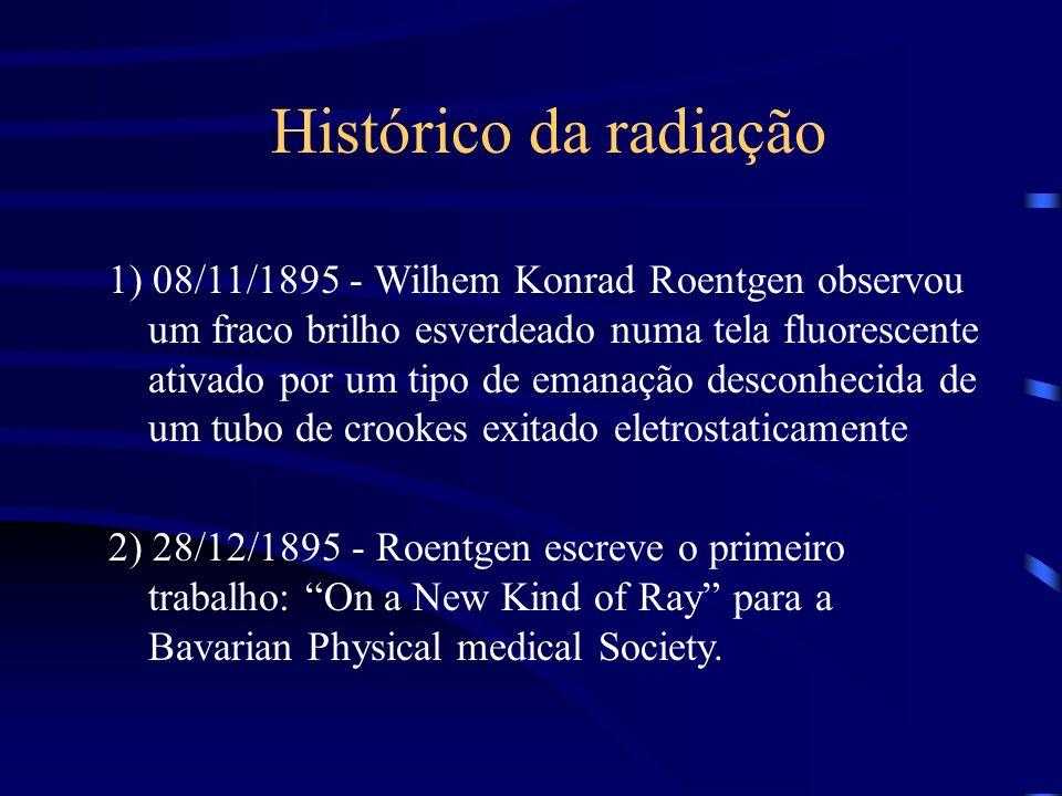 Histórico da radiação 1) 08/11/1895 - Wilhem Konrad Roentgen observou um fraco brilho esverdeado numa tela fluorescente ativado por um tipo de emanação desconhecida de um tubo de crookes exitado eletrostaticamente 2) 28/12/1895 - Roentgen escreve o primeiro trabalho: On a New Kind of Ray para a Bavarian Physical medical Society.