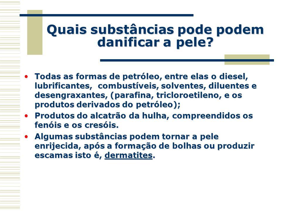 Quais substâncias pode podem danificar a pele? Todas as formas de petróleo, entre elas o diesel, lubrificantes, combustíveis, solventes, diluentes e d