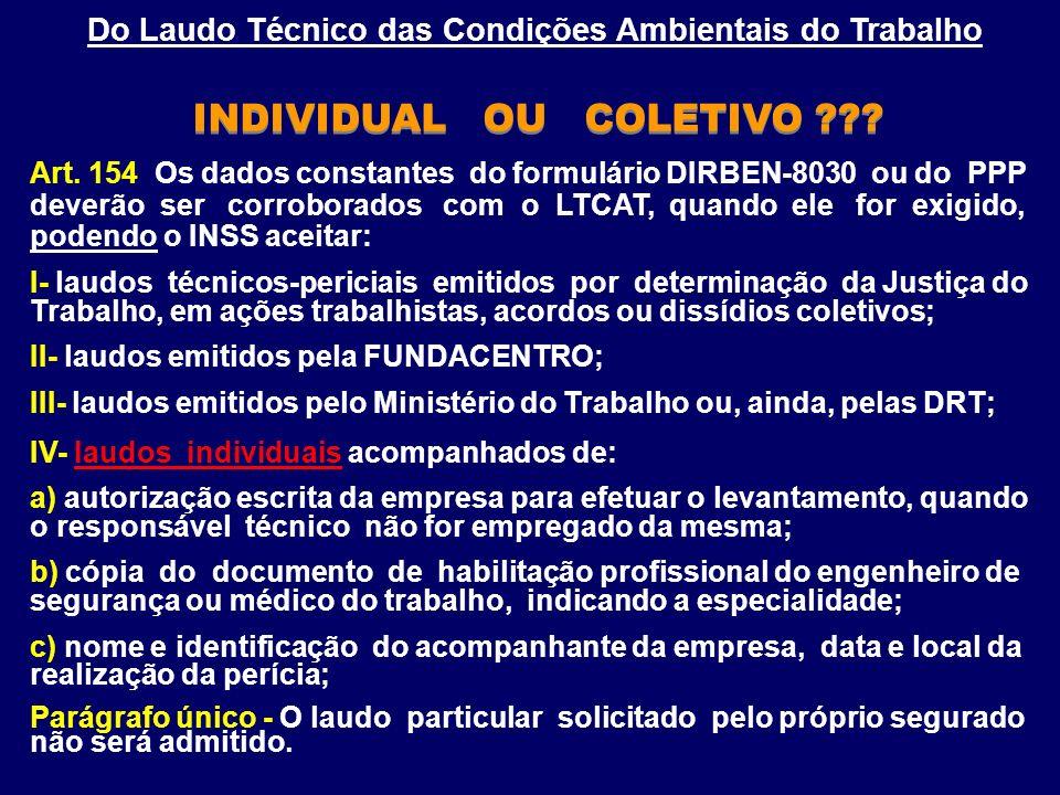 Do Laudo Técnico das Condições Ambientais do Trabalho INDIVIDUAL OU COLETIVO ??? Art. 154 Os dados constantes do formulário DIRBEN-8030 ou do PPP deve