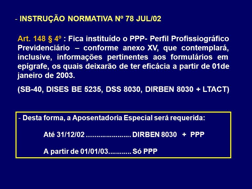 - INSTRUÇÃO NORMATIVA Nº 78 JUL/02 Art. 148 § 4º : Fica instituído o PPP- Perfil Profissiográfico Previdenciário – conforme anexo XV, que contemplará,