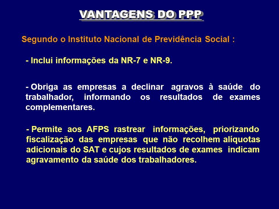 VANTAGENS DO PPP Segundo o Instituto Nacional de Previdência Social : - Inclui informações da NR-7 e NR-9. - Obriga as empresas a declinar agravos à s