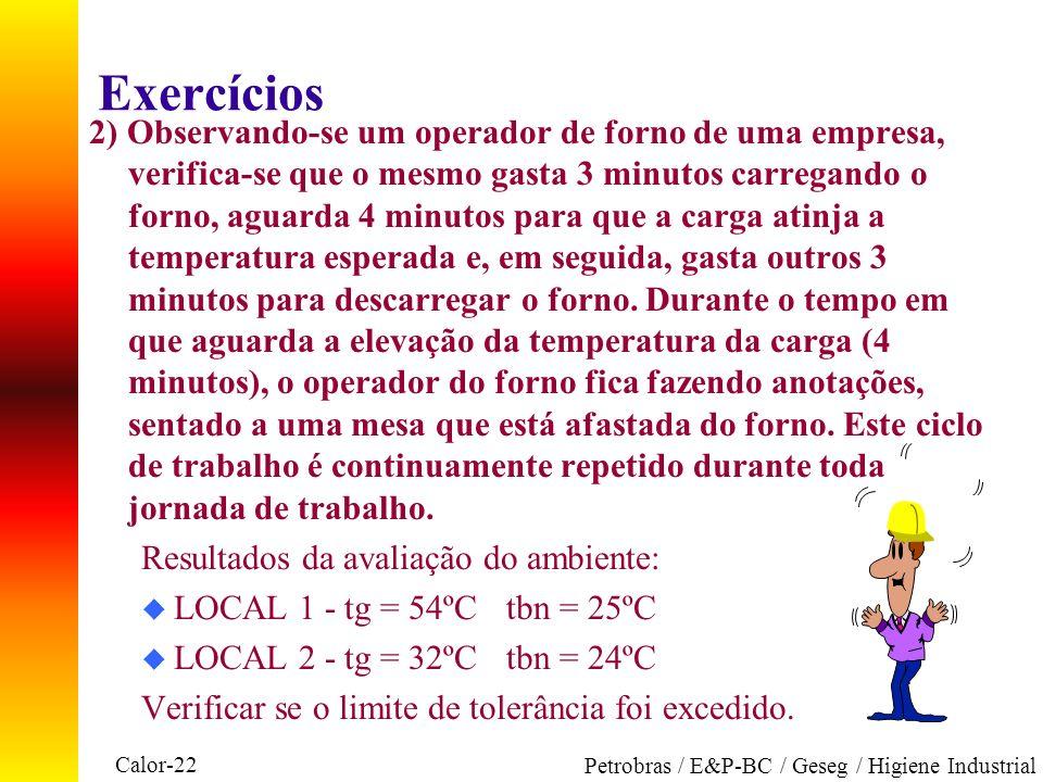 Calor-22 Petrobras / E&P-BC / Geseg / Higiene Industrial Exercícios 2) Observando-se um operador de forno de uma empresa, verifica-se que o mesmo gast