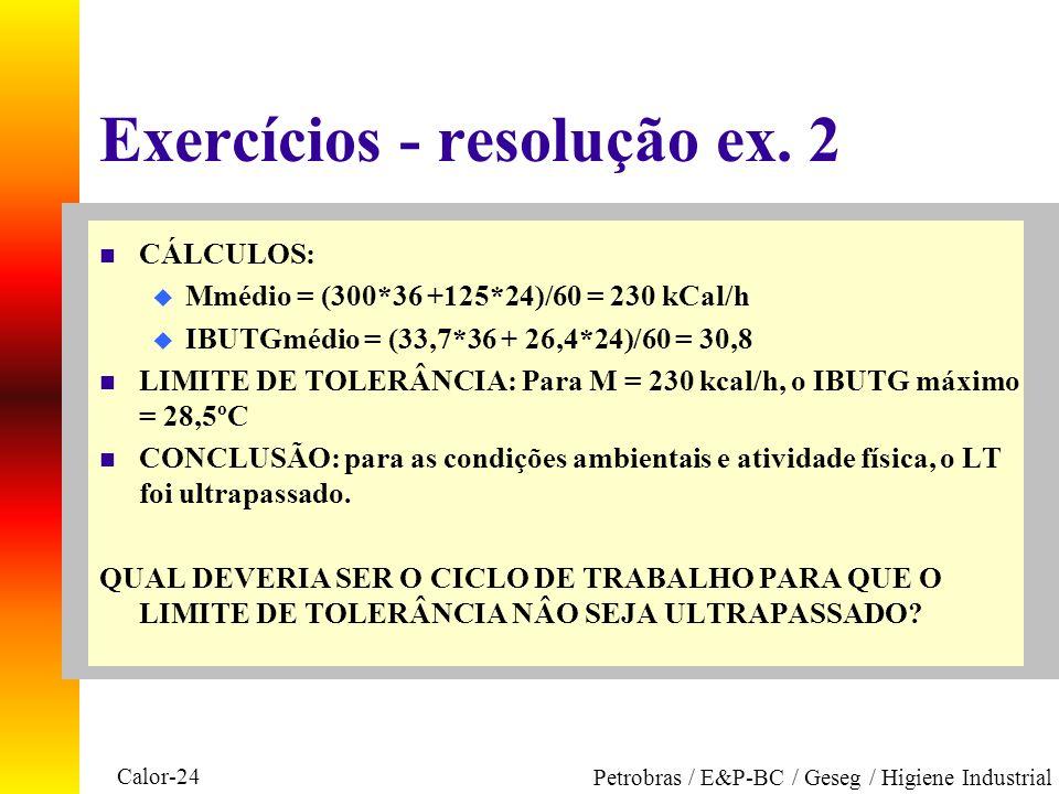 Calor-24 Petrobras / E&P-BC / Geseg / Higiene Industrial Exercícios - resolução ex. 2 n CÁLCULOS: u Mmédio = (300*36 +125*24)/60 = 230 kCal/h u IBUTGm