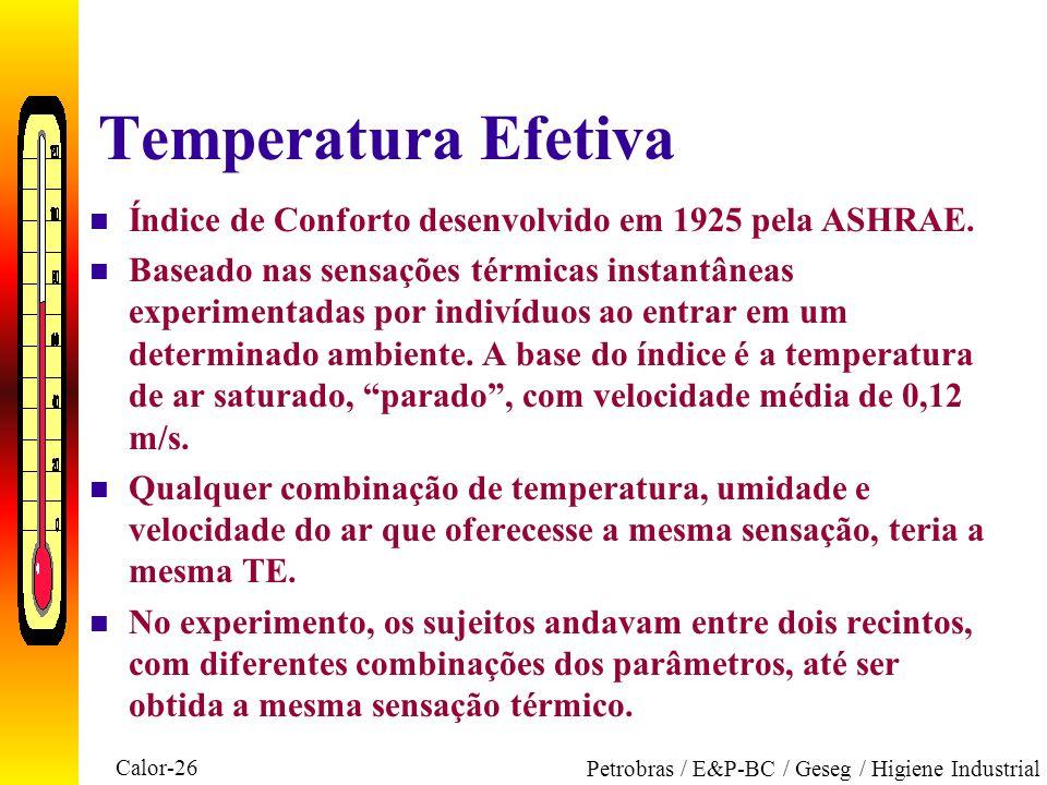 Calor-26 Petrobras / E&P-BC / Geseg / Higiene Industrial Temperatura Efetiva n Índice de Conforto desenvolvido em 1925 pela ASHRAE. n Baseado nas sens
