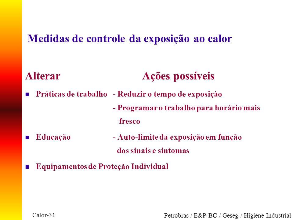 Calor-31 Petrobras / E&P-BC / Geseg / Higiene Industrial Medidas de controle da exposição ao calor AlterarAções possíveis n Práticas de trabalho- Redu