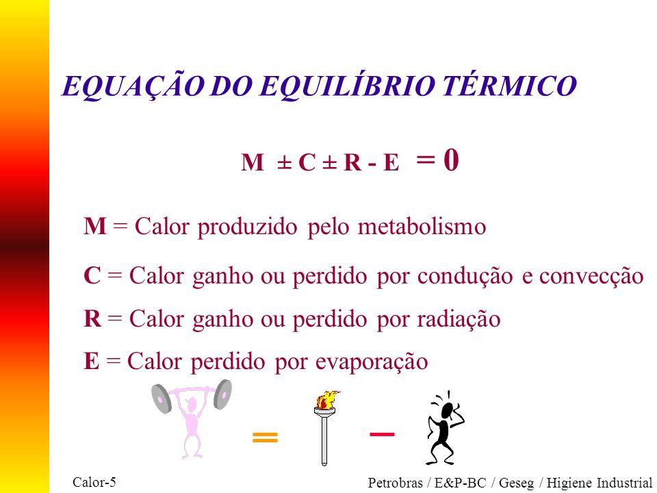 Calor-5 Petrobras / E&P-BC / Geseg / Higiene Industrial EQUAÇÃO DO EQUILÍBRIO TÉRMICO M ± C ± R - E = 0 M = Calor produzido pelo metabolismo C = Calor