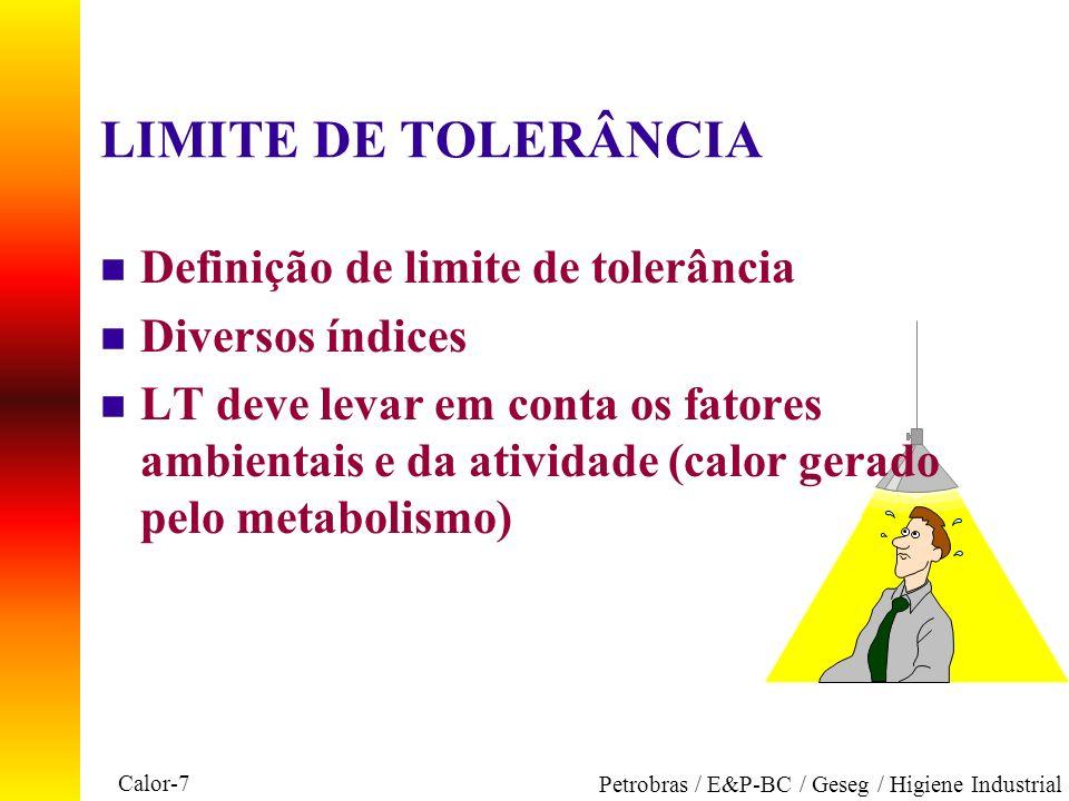 Calor-7 Petrobras / E&P-BC / Geseg / Higiene Industrial LIMITE DE TOLERÂNCIA n Definição de limite de tolerância n Diversos índices n LT deve levar em