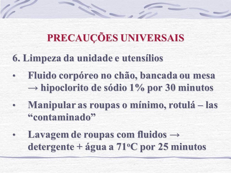 PRECAUÇÕES UNIVERSAIS 6. Limpeza da unidade e utensílios Fluido corpóreo no chão, bancada ou mesa hipoclorito de sódio 1% por 30 minutos Fluido corpór