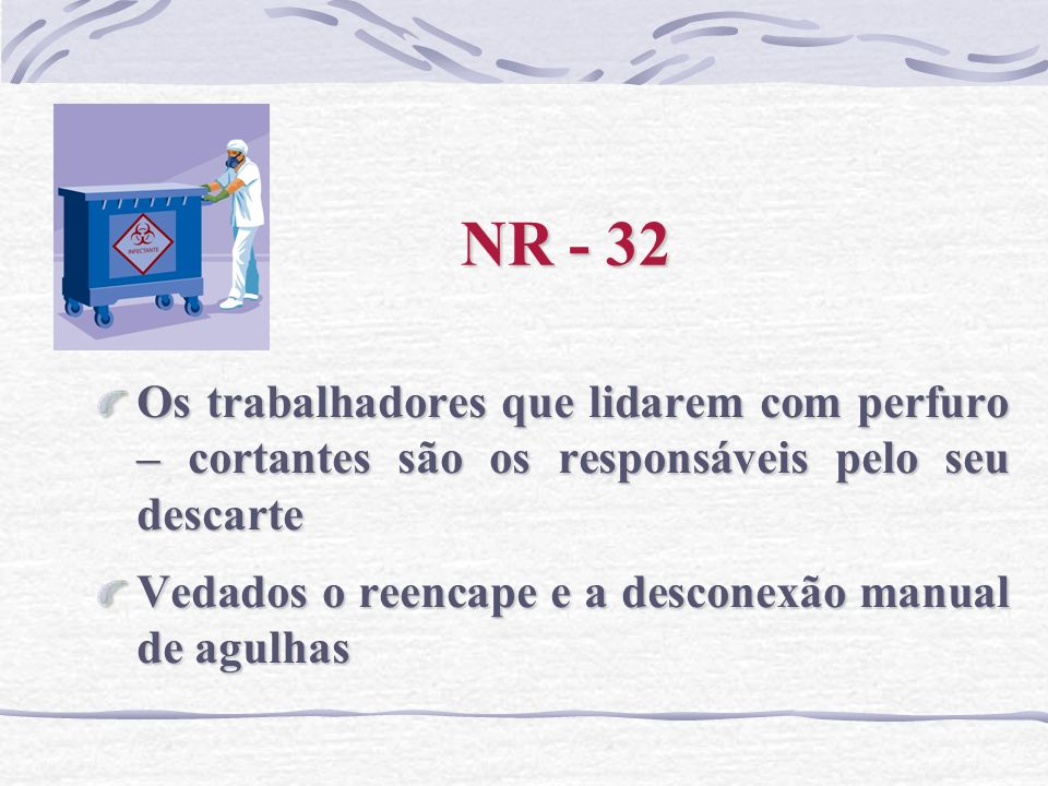 NR - 32 Os trabalhadores que lidarem com perfuro – cortantes são os responsáveis pelo seu descarte Vedados o reencape e a desconexão manual de agulhas