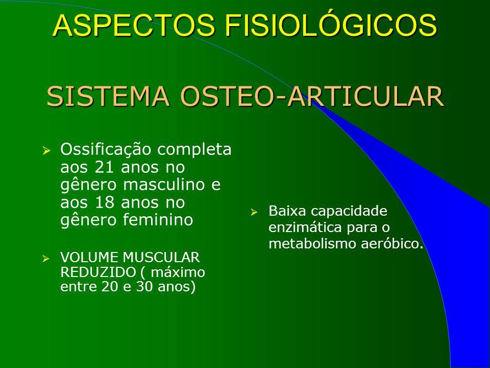 ASPECTOS FISIOLÓGICOS SISTEMA OSTEO-ARTICULAR Ossificação completa aos 21 anos no gênero masculino e aos 18 anos no gênero feminino VOLUME MUSCULAR REDUZIDO ( máximo entre 20 e 30 anos) Baixa capacidade enzimática para o metabolismo aeróbico.