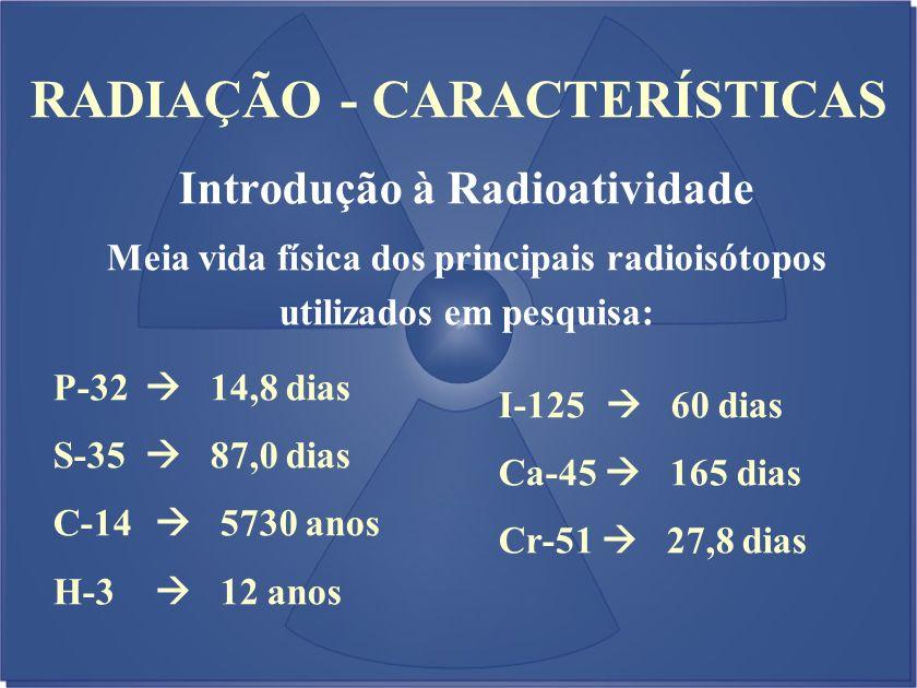 RADIAÇÃO - CARACTERÍSTICAS Introdução à Radioatividade Meia vida física dos principais radioisótopos utilizados em pesquisa: P-32 14,8 dias S-35 87,0
