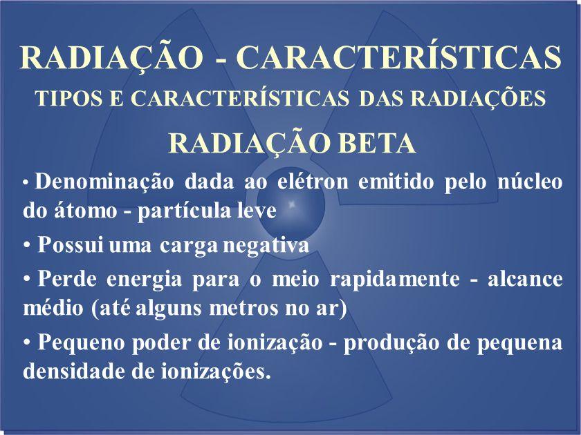 RADIAÇÃO - CARACTERÍSTICAS TIPOS E CARACTERÍSTICAS DAS RADIAÇÕES RADIAÇÃO BETA Denominação dada ao elétron emitido pelo núcleo do átomo - partícula le