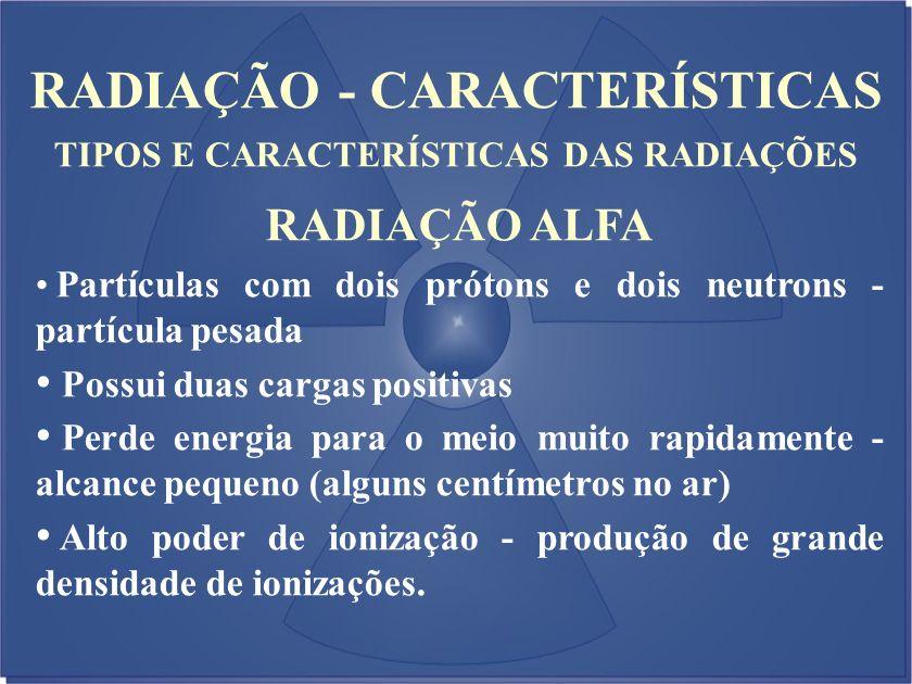 RADIAÇÃO - CARACTERÍSTICAS TIPOS E CARACTERÍSTICAS DAS RADIAÇÕES RADIAÇÃO ALFA Partículas com dois prótons e dois neutrons - partícula pesada Possui d