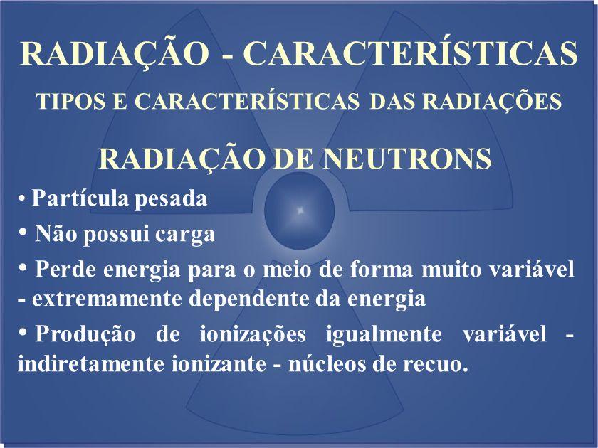 RADIAÇÃO - CARACTERÍSTICAS TIPOS E CARACTERÍSTICAS DAS RADIAÇÕES RADIAÇÃO DE NEUTRONS Partícula pesada Não possui carga Perde energia para o meio de f