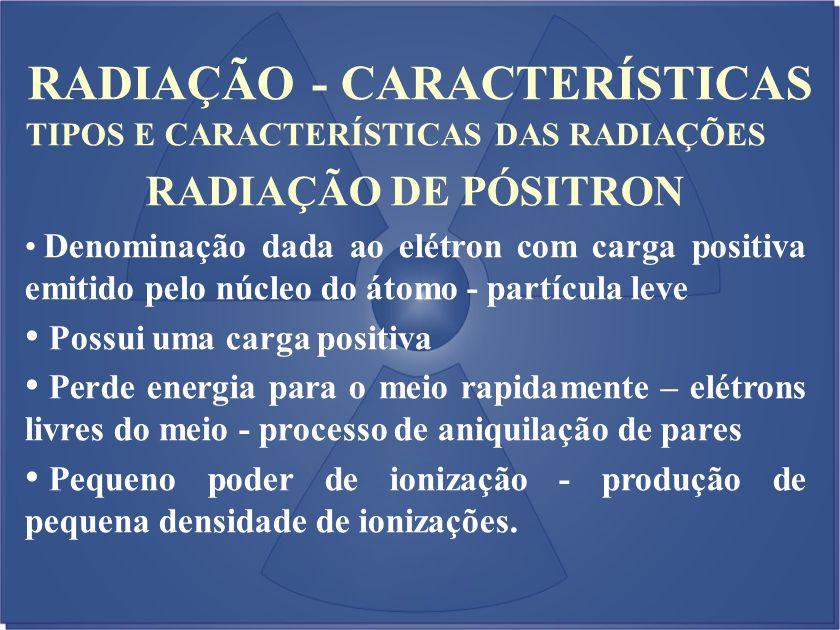 RADIAÇÃO - CARACTERÍSTICAS TIPOS E CARACTERÍSTICAS DAS RADIAÇÕES RADIAÇÃO DE PÓSITRON Denominação dada ao elétron com carga positiva emitido pelo núcl