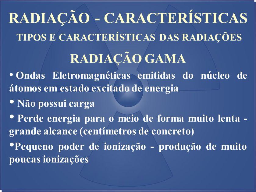 RADIAÇÃO - CARACTERÍSTICAS TIPOS E CARACTERÍSTICAS DAS RADIAÇÕES RADIAÇÃO GAMA Ondas Eletromagnéticas emitidas do núcleo de átomos em estado excitado