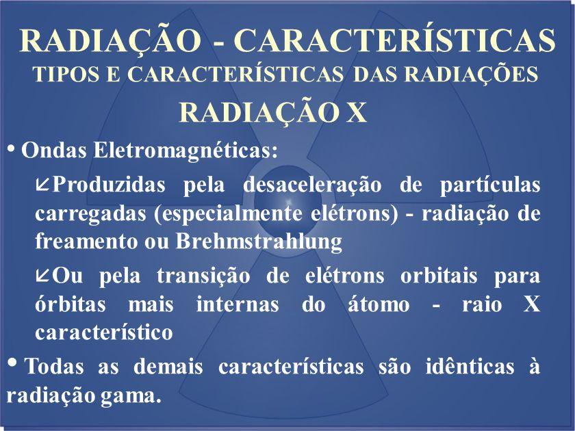 RADIAÇÃO - CARACTERÍSTICAS TIPOS E CARACTERÍSTICAS DAS RADIAÇÕES RADIAÇÃO X Ondas Eletromagnéticas: å Produzidas pela desaceleração de partículas carr